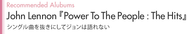 Recommended Alubums John Lennon『Power To The People:The Hits』シングル曲を抜きにしてジョンは語れない