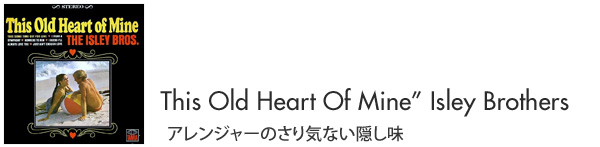 """This Old Heart Of Mine""Isley Brothers アレンジャーのさり気ない隠し味"