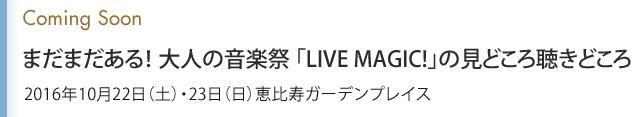 Coming Soon まだまだある! 大人の音楽祭 「LIVE MAGIC!」の見どころ聴きどころ 2016年10月22日(土)・23日(日)恵比寿ガーデンプレイス
