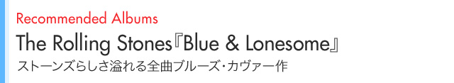 Recommended Albums The Rolling Stones『Blue & Lonesome』 ストーンズらしさ溢れる全曲ブルーズ・カヴァー作