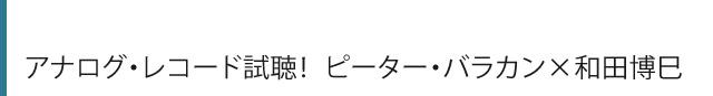 アナログ・レコード試聴! ピーター・バラカン×和田博巳